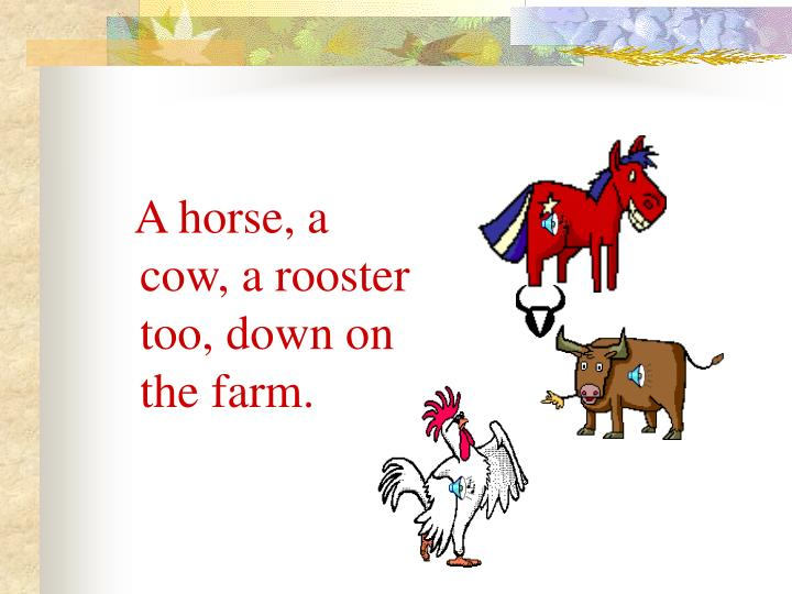 A horse, a cow, a rooster too, down on the farm.