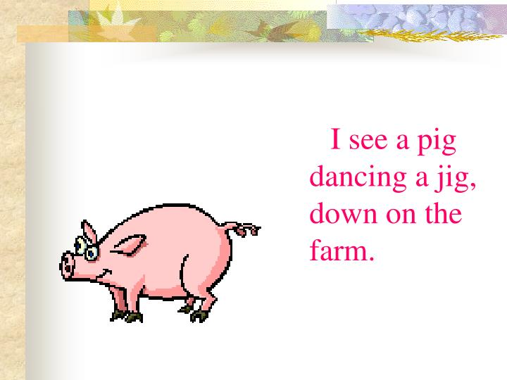 I see a pig dancing a jig, down on the farm.