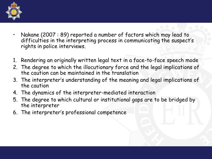 Nakane (2007 : 89) reported a number of factors which may lead to difficulties in the interpreting process in communicating the suspect's rights in police interviews.