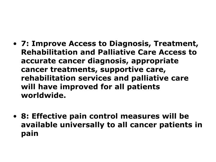 7: Improve Access to Diagnosis, Treatment, Rehabilitation and Palliative Care Access to accurate cancer diagnosis, appropriate cancer treatments, supportive care, rehabilitation services and palliative care will have improved for all patients worldwide.