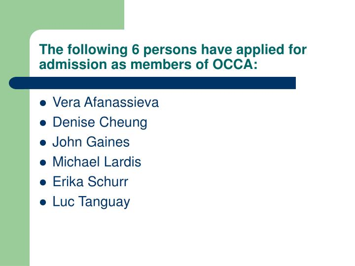 The following 6 persons have applied for admission as members of OCCA: