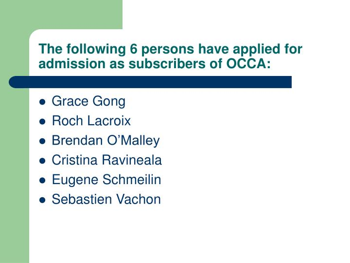 The following 6 persons have applied for admission as subscribers of OCCA: