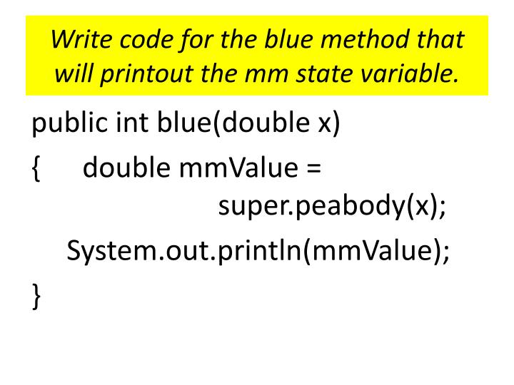 Write code for the blue method that will printout the mm state variable.