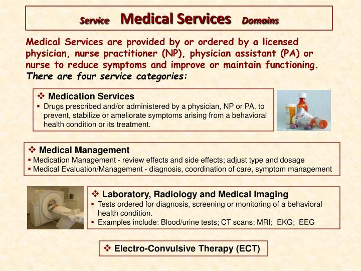 Medical Services are provided by or ordered by a licensed physician, nurse practitioner (NP), physician assistant (PA) or nurse to reduce symptoms and improve or maintain functioning.