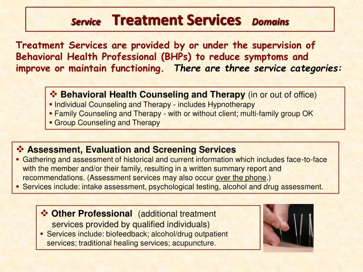 Treatment Services are provided by or under the supervision of Behavioral Health Professional (BHPs) to reduce symptoms and improve or maintain functioning.