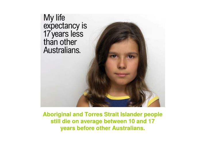 Aboriginal and Torres Strait Islander people still die on average between 10 and 17 years before other Australians.