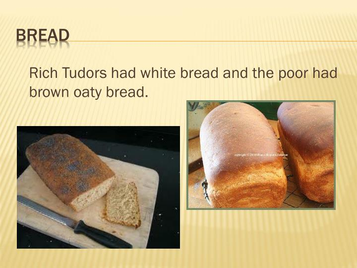 Rich Tudors had white bread and the poor had brown oaty bread.