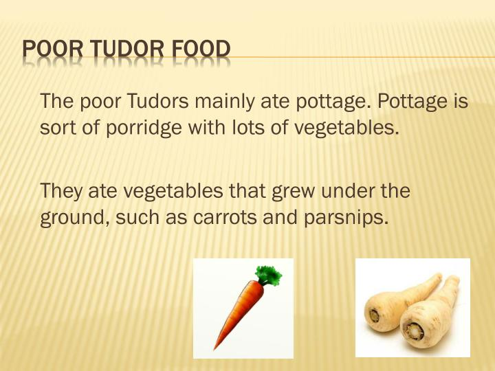 The poor Tudors mainly ate pottage. Pottage is sort of porridge with lots of vegetables.