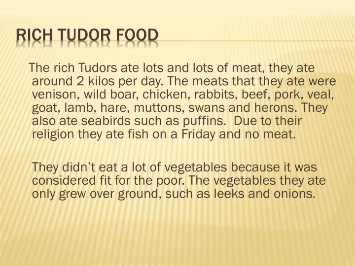 The rich Tudors ate lots and lots of meat, they ate around 2 kilos per day. The meats that they ate were venison, wild boar, chicken, rabbits, beef, pork, veal, goat, lamb, hare, muttons, swans and herons. They also ate seabirds such as puffins.  Due to their religion they ate fish on a Friday and no meat.
