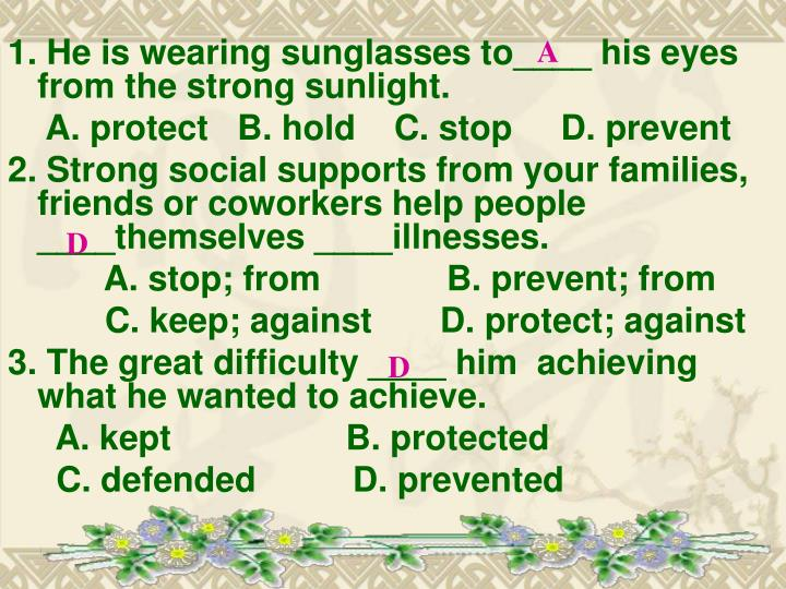 1. He is wearing sunglasses to____ his eyes from the strong sunlight.