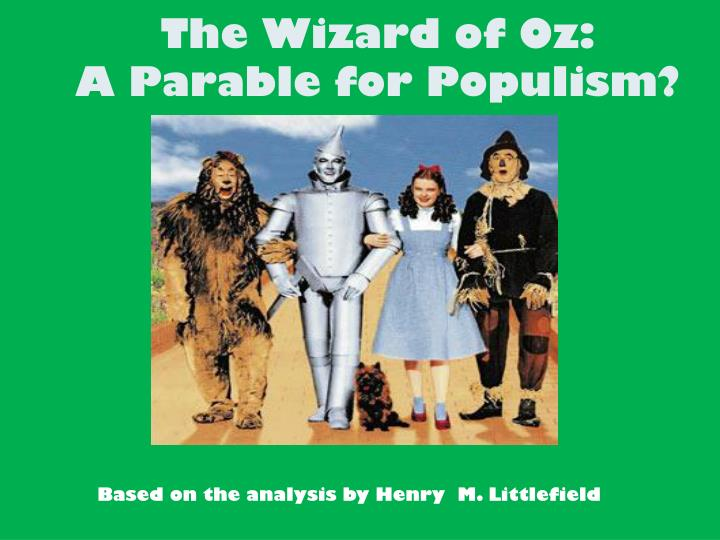 wizard of oz and populism essay Populism and the wizard of oz the the wizard of oz is a beloved children's story written by l frank baum in 1900 and many historians have tried to come up with arguments that compare the mystical story with the movement of populism.