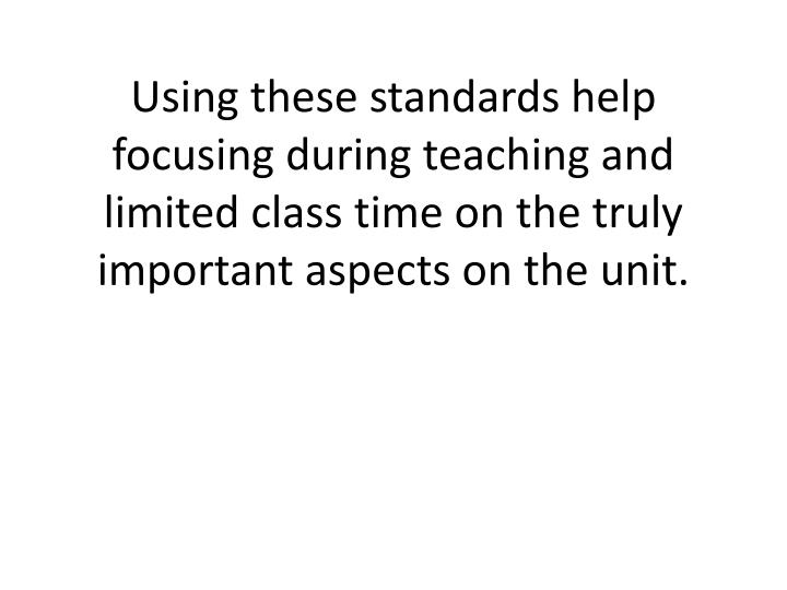Using these standards help focusing during teaching and limited class time on the truly important aspects on the unit.