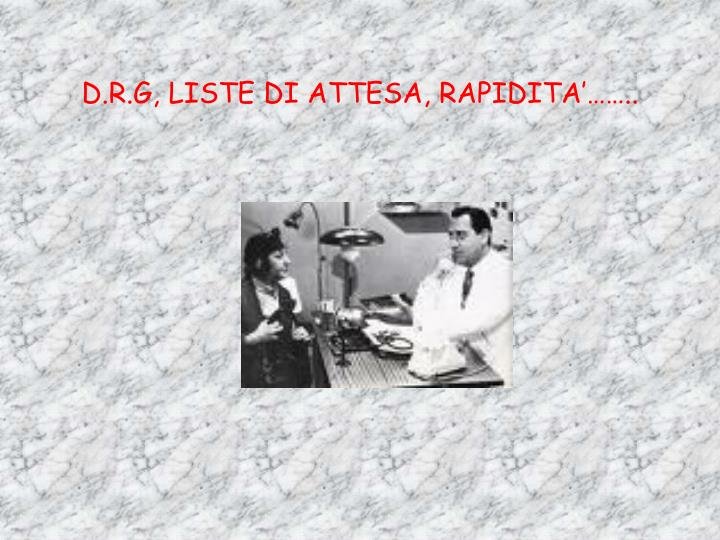 D.R.G, LISTE DI ATTESA, RAPIDITA'……..