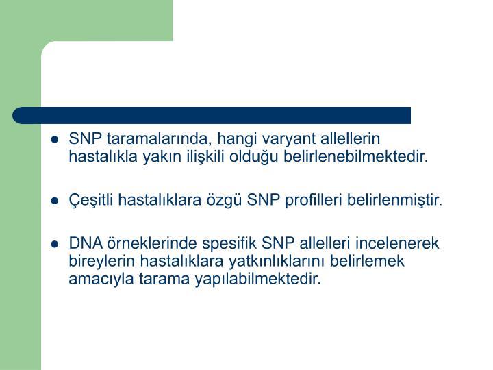 SNP taramalarında, hangi varyant allellerin hastalıkla yakın ilişkili olduğu belirlenebilmektedir.