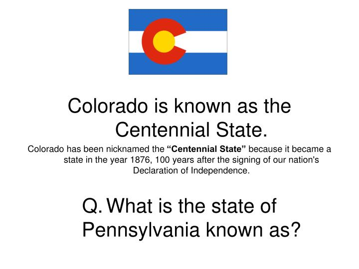 Colorado is known as the Centennial State.