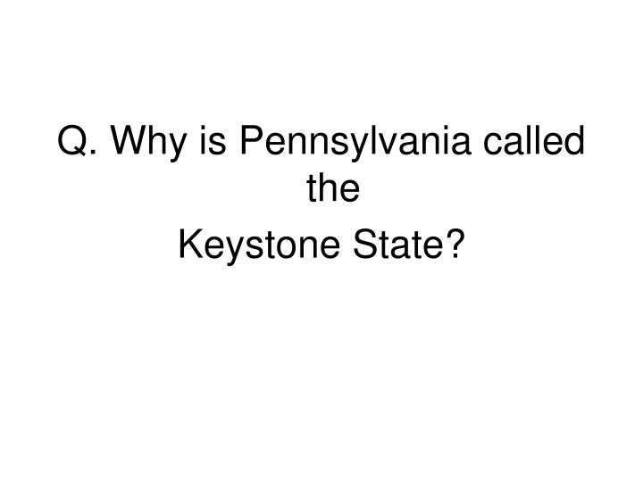 Q. Why is Pennsylvania called the