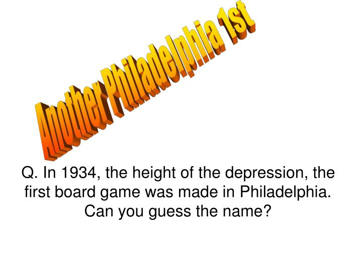 Q. In 1934, the height of the depression, the first board game was made in Philadelphia.
