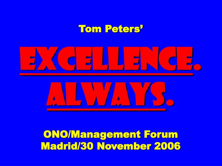 tom peters excellence always ono management forum madrid 30 november 2006 n.