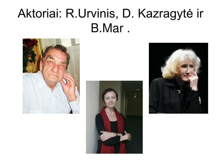 Aktoriai: R.Urvinis, D. Kazragytė ir B.Mar .