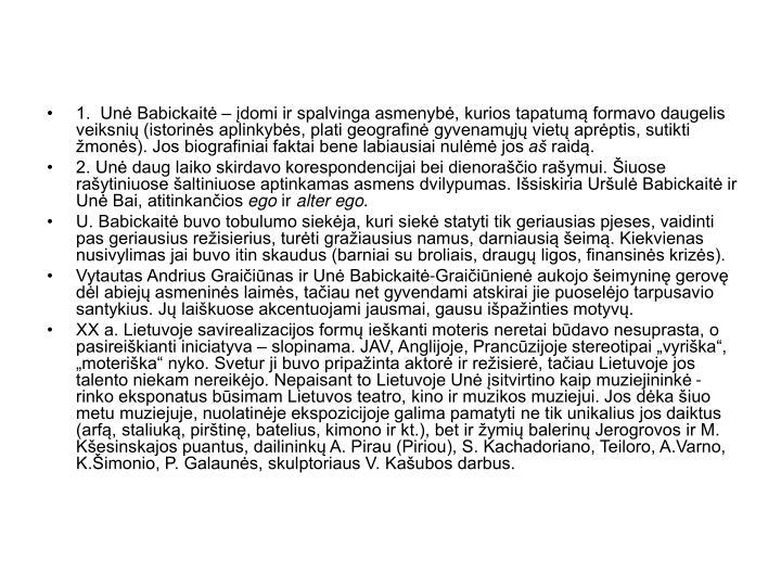 1.  Unė Babickaitė – įdomi ir spalvinga asmenybė, kurios tapatumą formavo daugelis veiksnių (istorinės aplinkybės, plati geografinė gyvenamųjų vietų aprėptis, sutikti žmonės). Jos biografiniai faktai bene labiausiai nulėmė jos