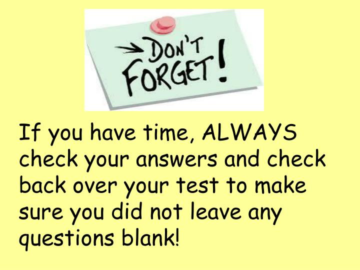 If you have time, ALWAYS check your answers and check back over your test to make sure you did not leave any questions blank!