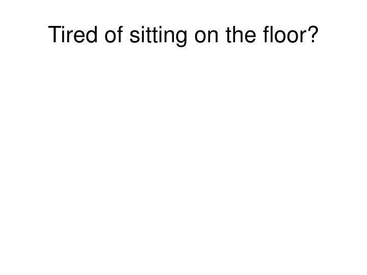 Tired of sitting on the floor?