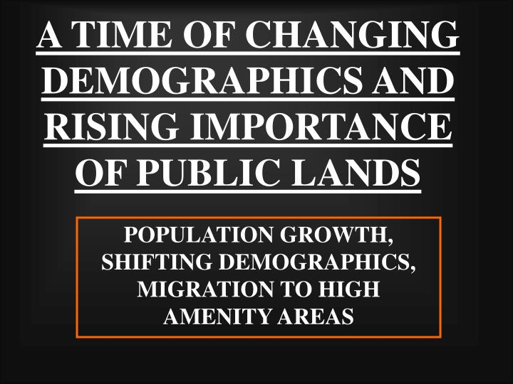 A TIME OF CHANGING DEMOGRAPHICS AND RISING IMPORTANCE OF PUBLIC LANDS