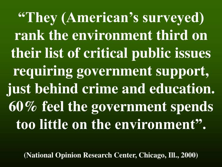 """They (American's surveyed) rank the environment third on their list of critical public issues requiring government support, just behind crime and education. 60% feel the government spends too little on the environment""."