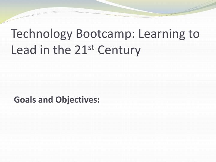 Technology bootcamp learning to lead in the 21 st century goals and objectives