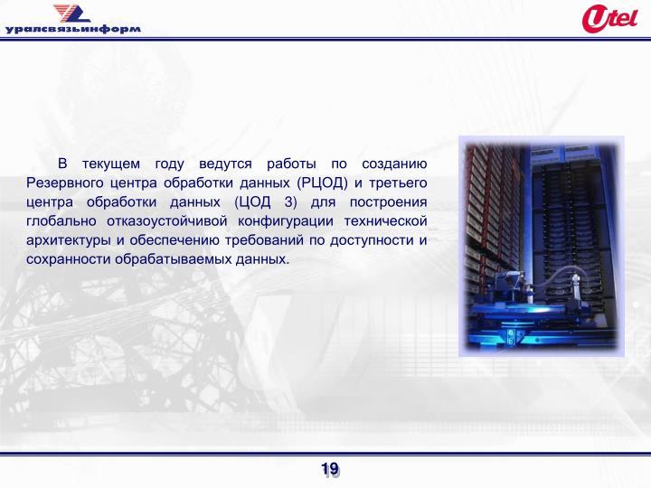 В текущем году ведутся работы по созданию Резервного центра обработки данных (РЦОД) и третьего центра обработки данных