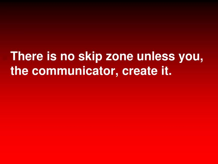 There is no skip zone unless you, the communicator, create it.