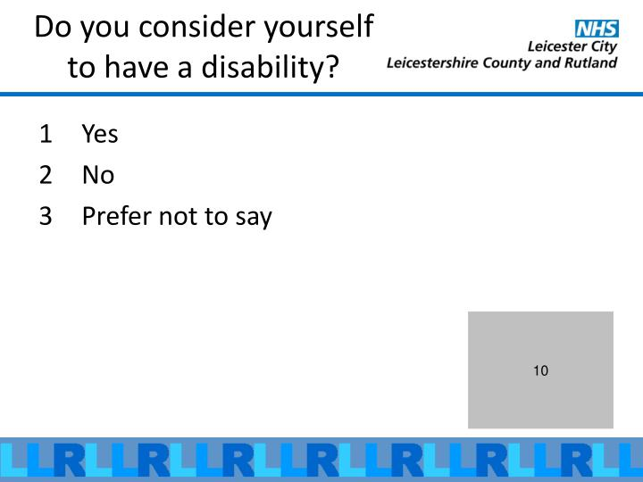 Do you consider yourself to have a disability?