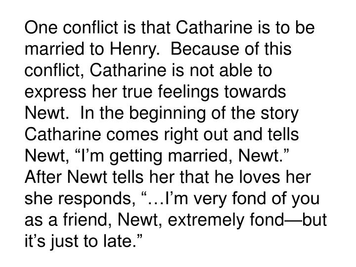 """One conflict is that Catharine is to be married to Henry.  Because of this conflict, Catharine is not able to express her true feelings towards Newt.  In the beginning of the story Catharine comes right out and tells Newt, """"I'm getting married, Newt.""""  After Newt tells her that he loves her she responds, """"…I'm very fond of you as a friend, Newt, extremely fond—but it's just to late."""""""