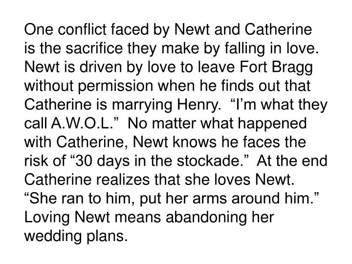 """One conflict faced by Newt and Catherine is the sacrifice they make by falling in love.  Newt is driven by love to leave Fort Bragg without permission when he finds out that Catherine is marrying Henry.  """"I'm what they call A.W.O.L.""""  No matter what happened with Catherine, Newt knows he faces the risk of """"30 days in the stockade.""""  At the end Catherine realizes that she loves Newt.  """"She ran to him, put her arms around him.""""  Loving Newt means abandoning her wedding plans."""