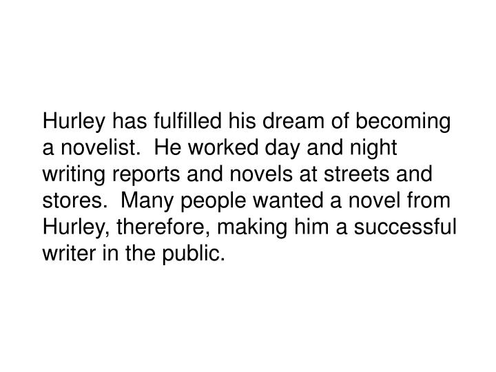 Hurley has fulfilled his dream of becoming a novelist.  He worked day and night writing reports and novels at streets and stores.  Many people wanted a novel from Hurley, therefore, making him a successful writer in the public.