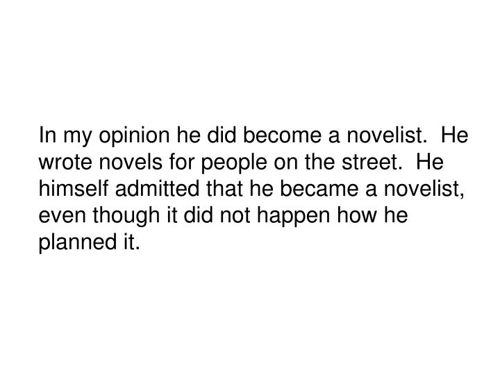 In my opinion he did become a novelist.  He wrote novels for people on the street.  He himself admitted that he became a novelist, even though it did not happen how he planned it.