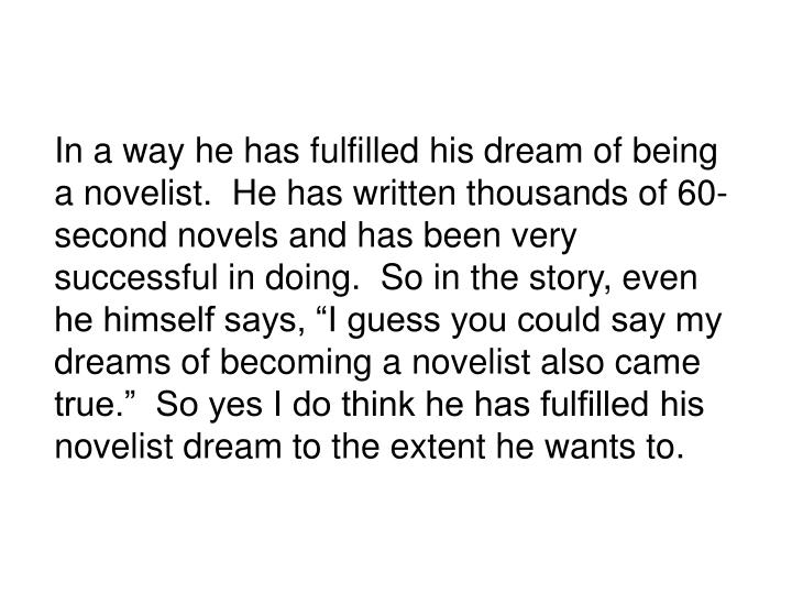 """In a way he has fulfilled his dream of being a novelist.  He has written thousands of 60-second novels and has been very successful in doing.  So in the story, even he himself says, """"I guess you could say my dreams of becoming a novelist also came true.""""  So yes I do think he has fulfilled his novelist dream to the extent he wants to."""