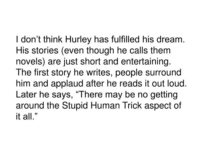 """I don't think Hurley has fulfilled his dream.  His stories (even though he calls them novels) are just short and entertaining.  The first story he writes, people surround him and applaud after he reads it out loud.  Later he says, """"There may be no getting around the Stupid Human Trick aspect of it all."""""""
