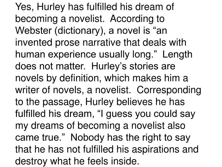 """Yes, Hurley has fulfilled his dream of becoming a novelist.  According to Webster (dictionary), a novel is """"an invented prose narrative that deals with human experience usually long.""""  Length does not matter.  Hurley's stories are novels by definition, which makes him a writer of novels, a novelist.  Corresponding to the passage, Hurley believes he has fulfilled his dream, """"I guess you could say my dreams of becoming a novelist also came true.""""  Nobody has the right to say that he has not fulfilled his aspirations and destroy what he feels inside."""