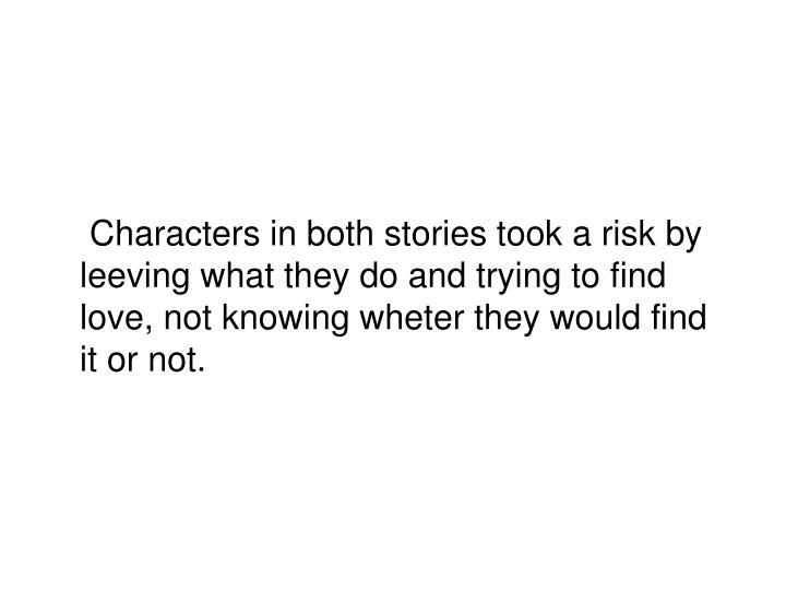 Characters in both stories took a risk by leeving what they do and trying to find love, not knowing wheter they would find it or not.