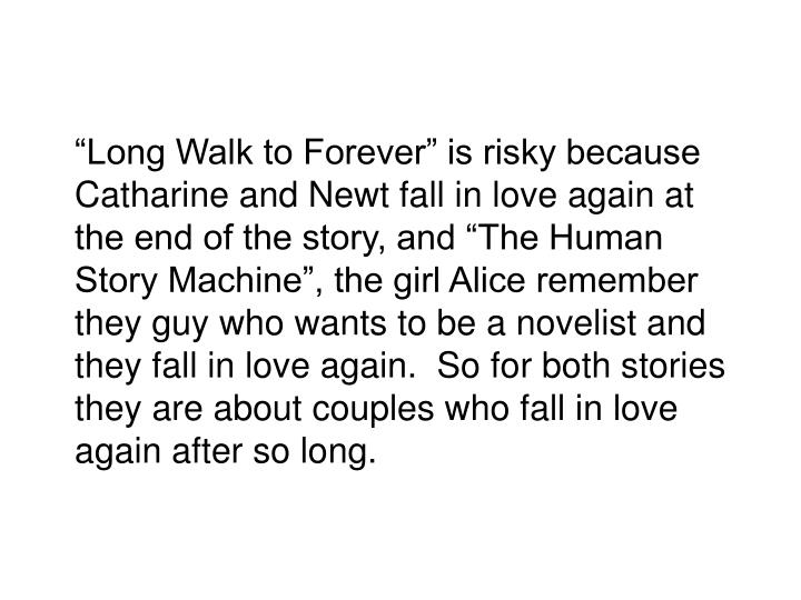 """""""Long Walk to Forever"""" is risky because Catharine and Newt fall in love again at the end of the story, and """"The Human Story Machine"""", the girl Alice remember they guy who wants to be a novelist and they fall in love again.  So for both stories they are about couples who fall in love again after so long."""