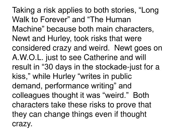 """Taking a risk applies to both stories, """"Long Walk to Forever"""" and """"The Human Machine"""" because both main characters, Newt and Hurley, took risks that were considered crazy and weird.  Newt goes on A.W.O.L. just to see Catherine and will result in """"30 days in the stockade-just for a kiss,"""" while Hurley """"writes in public demand, performance writing"""" and colleagues thought it was """"weird.""""  Both characters take these risks to prove that they can change things even if thought crazy."""