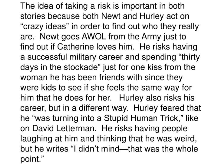 """The idea of taking a risk is important in both stories because both Newt and Hurley act on """"crazy ideas"""" in order to find out who they really are.  Newt goes AWOL from the Army just to find out if Catherine loves him.  He risks having a successful military career and spending """"thirty days in the stockade"""" just for one kiss from the woman he has been friends with since they were kids to see if she feels the same way for him that he does for her.   Hurley also risks his career, but in a different way.  Hurley feared that he """"was turning into a Stupid Human Trick,"""" like on David Letterman.  He risks having people laughing at him and thinking that he was weird, but he writes """"I didn't mind—that was the whole point."""""""