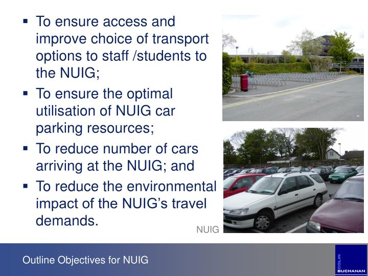 To ensure access and improve choice of transport options to staff /students to the NUIG;
