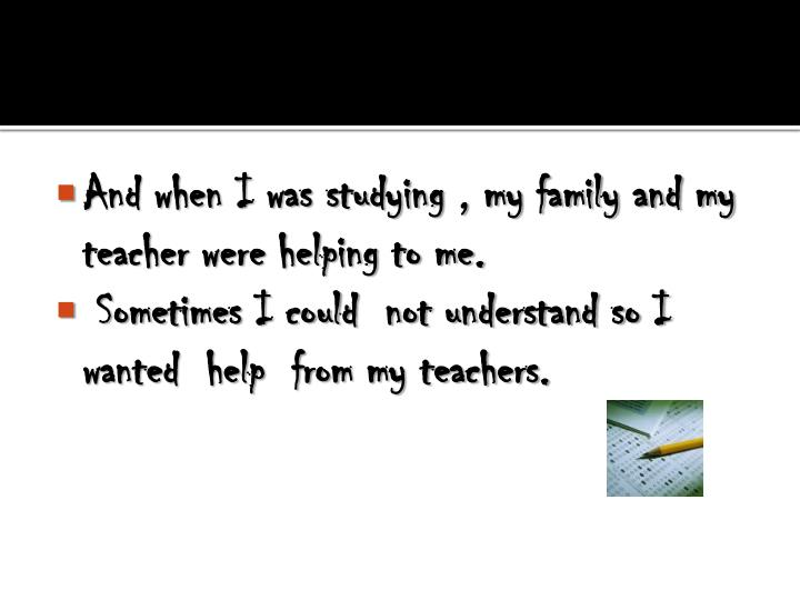 And when I was studying , my family and my teacher were helping to me.