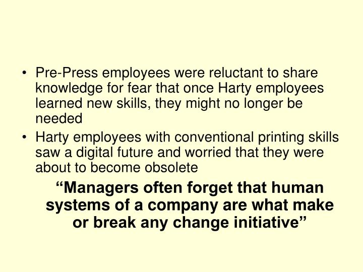 Pre-Press employees were reluctant to share knowledge for fear that once Harty employees learned new skills, they might no longer be needed