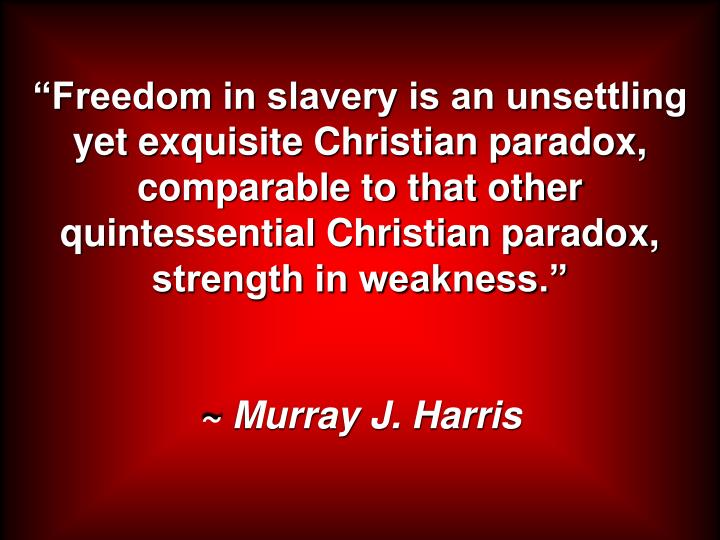 """""""Freedom in slavery is an unsettling yet exquisite Christian paradox, comparable to that other quintessential Christian paradox, strength in weakness."""""""