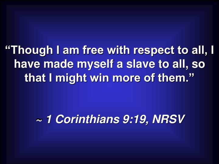 """""""Though I am free with respect to all, I have made myself a slave to all, so that I might win more of them."""""""