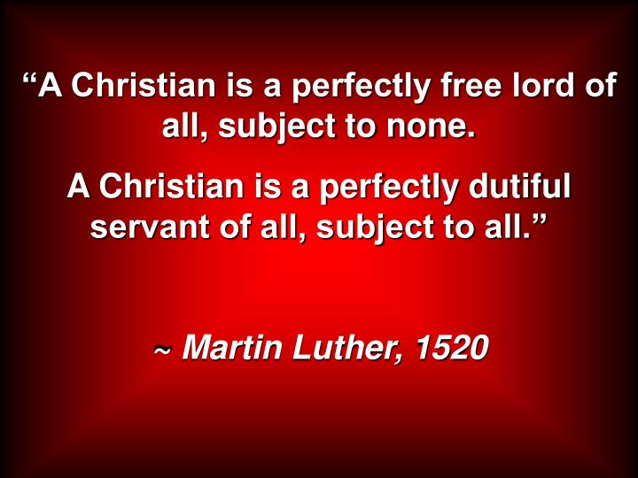 """""""A Christian is a perfectly free lord of all, subject to none."""
