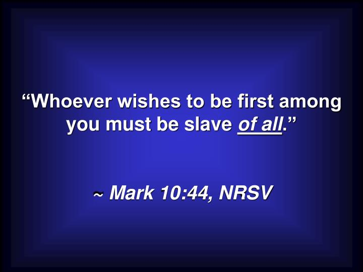"""""""Whoever wishes to be first among you must be slave"""